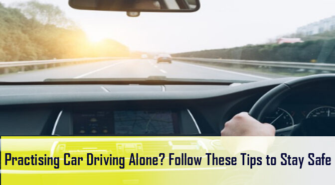 Practising Car Driving Alone? Follow These Tips to Stay Safe